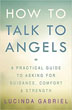 How to Talk to Angels: A Practical Guide to Asking for Guidance, Comfort & Strength [Paperback]