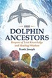 Our Dolphin Ancestors: Keepers of Lost Knowledge and Healing Wisdom [Paperback]
