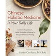 Chinese Holistic Medicine in Your Daily Life: Combine Acupressure, Herbal Remedies & Qigong for Integrated Natural Healing [Paperback]