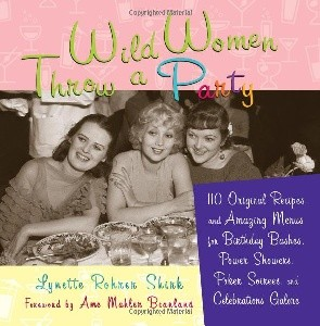 Wild Women Throw a Party: 110 Original Recipes and Amazing Menus for Birthday Bashes, Power Showers