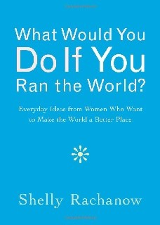 What Would You Do If You Ran the World?: Everyday Ideas from Women Who Want to Make the World a Better Place