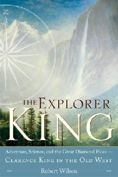 The Explorer King: Adventure, Science, and the Great Diamond Hoax - Clarence King in the Old West
