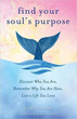 Find Your Soul's Purpose: Discover Who You Are, Remember Why You Are Here, Live a Life You Love [Paperback]