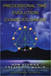 Precessional Time and the Evolution of Consciousness: How Stories Create the World [Paperback]