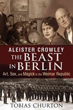 Aleister Crowley: The Beast in Berlin: Art, Sex, and Magick in the Weimar Republic [Hardcover]