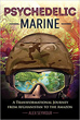 Psychedelic Marine: A Transformational Journey from Afghanistan to the Amazon [Paperback]