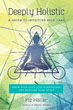 Deeply Holistic: A Guide to Intuitive Self-Care--Know Your Body, Live Consciously, and Nurture Your Spirit [Paperback]