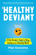 Healthy Deviant, The: A Rule Breaker's Guide to Being Healthy in an Unhealthy World [Paperback]