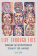 Live Through This: Surviving the Intersections of Sexuality, God, and Race [Paperback]