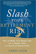 Slash Your Retirement Risk: How to Make Your Money Last with a Simple, Safe, and Secure Investment Plan [Paperback]