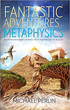 Fantastic Adventures in Metaphysics: An Extraordinary Journey into the Nature of Reality [Paperback]