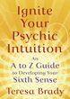 Ignite Your Psychic Intuition: An A to Z Guide to Developing Your Sixth Sense [Paperback]