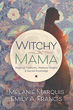 Witchy Mama: Magickal Traditions, Motherly Insights & Sacred Knowledge [Paperback]