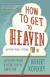 How to Get to Heaven (Without Really Dying): Wisdom from a Near Death Survivor [Paperback]