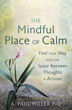 Mindful Place of Calm, The: Find Your Way into the Space Between Thoughts & Actions [Paperback]