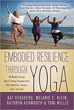 Embodied Resilience through Yoga: 30 Mindful Essays About Finding Empowerment After Addiction, Trauma, Grief, and Loss [Paperback]