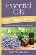 Essential Oils for Beginners: A Guide to What They Are & How to Use Them [Paperback]