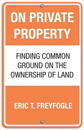 On Private Property: Finding Common Ground on the Ownership of Land [Hardcover]