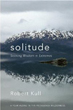 Solitude: Seeking Wisdom in Extremes: A Year Alone in the Patagonia Wilderness [Hardcover]