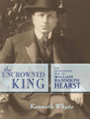 Uncrowned King: The Sensational Rise of William Randolph Hearst, The [Hardcover]