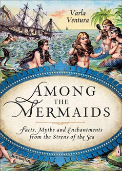 Among the Mermaids: Facts, Myths, and Enchantments from the Sirens of the Sea [Paperback]