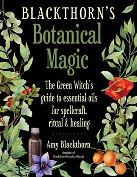 Blackthorn's Botanical Magic: The Green Witch's Guide to Essential Oils for Spellcraft, Ritual & Healing [Paperback]