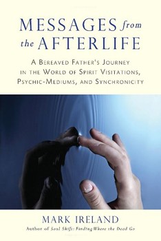 Messages from the Afterlife: A Bereaved Father's Journey in the World of Spirit Visitations, Psychic-Mediums, and Synchronicity [Paperback]