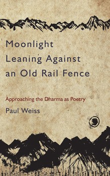 Moonlight Leaning Against an Old Rail Fence: Approaching the Dharma as Poetry [Paperback]
