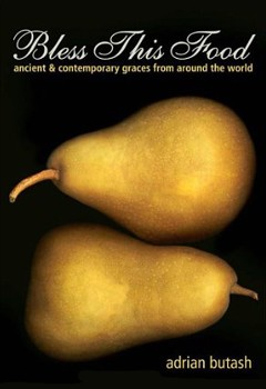 Bless This Food: Ancient and Contemporary Graces from Around the World [Paperback]