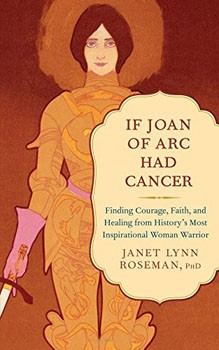 If Joan of Arc Had Cancer: Finding Courage, Faith, and Healing from History's Most Inspirational Woman Warrior [Paperback]