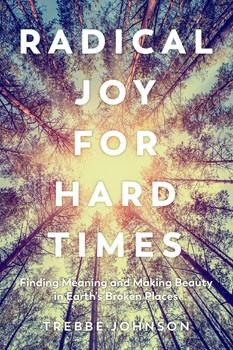 Radical Joy for Hard Times: Finding Meaning and Making Beauty in Earth's Broken Places [Paperback]