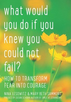 What Would You Do If You Knew You Could Not Fail?: How to Transform Fear into Courage [Paperback]