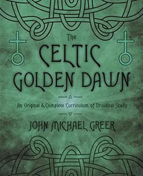 Celtic Golden Dawn, The: An Original & Complete Curriculum of Druidical Study [Paperback – Illustrated]