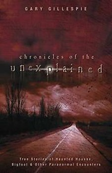 Chronicles of the Unexplained: True Stories of Haunted Houses, Bigfoot & Other Paranormal Encounters [Paperback]