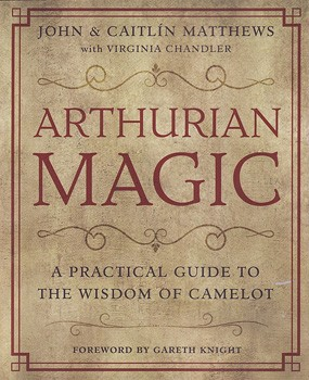 Arthurian Magic: A Practical Guide to the Wisdom of Camelot [Paperback]