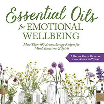 Essential Oils for Emotional Wellbeing: More Than 400 Aromatherapy Recipes for Mind, Emotions & Spirit [Paperback]