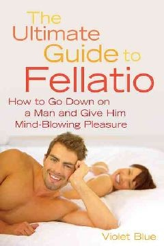 The Ultimate Guide to Fellatio: How to Go Down on a Man and Give Him Mind-Blowing Pleasure (Ultimate Guides Series)