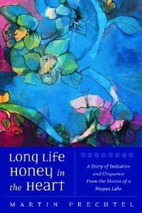 Long Life Honey in the Heart:  A Story of Initiation and Eloquence from the Shores of a Mayan Lake
