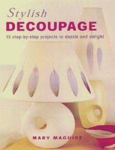 Stylish Decoupage: 15 step-by-step projects to dazzle and delight