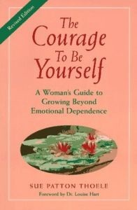 Courage to Be Yourself, The: A Woman's Guide to Growing Beyond Emotional Dependence