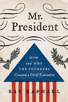 Mr. President: How and Why the Founders Created a Chief Executive [Deckle Edge] [Hardcover]